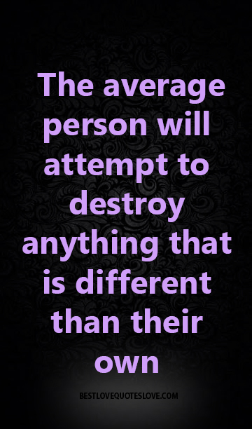 the average person will attempt to destroy anything that is different than their own