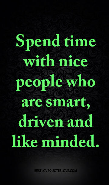 Spend Time With Nice People Who Are Smart Driven And Like Minded