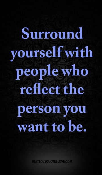 Surround Yourself With People Who Reflect The Person You Want To Be
