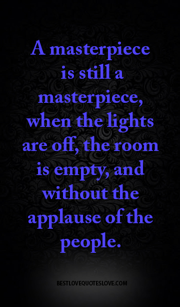 A masterpiece is still a masterpiece, when the lights are off, the room is empty, and without the applause of the people.