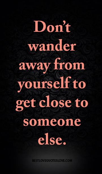 Don't wander away from yourself to get close to someone else.