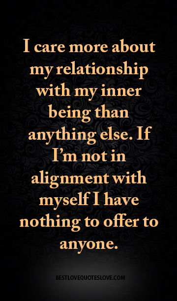 I care more about my relationship with my inner being than anything else. If I'm not in alignment with myself I have nothing to offer to anyone.