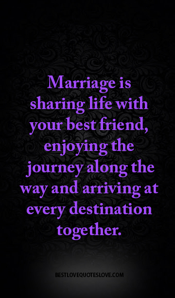 Marriage is sharing life with your best friend, enjoying the journey along the way and arriving at every destination together.