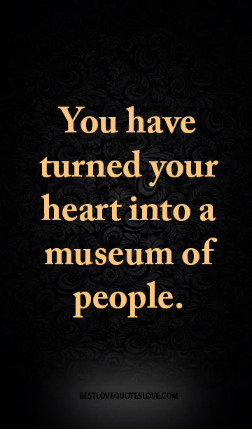 You have turned your heart into a museum of people