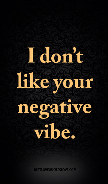 I don't like your negative vibe.