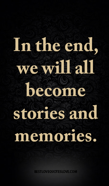 In the end, we will all become stories and memories.