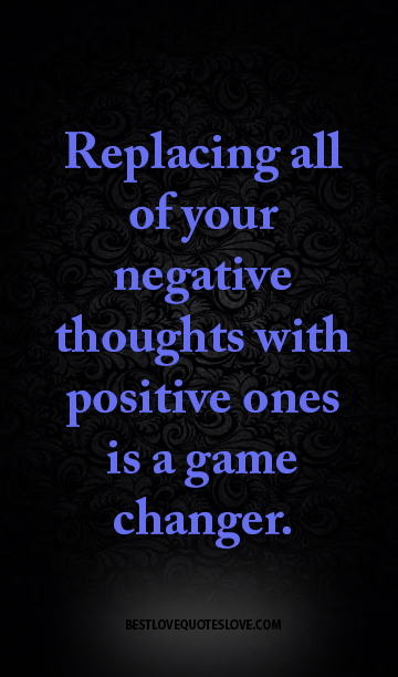 Replacing all of your negative thoughts with positive ones is a game changer.