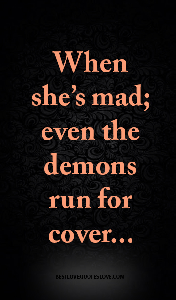 When she's mad; even the demons run for cover...