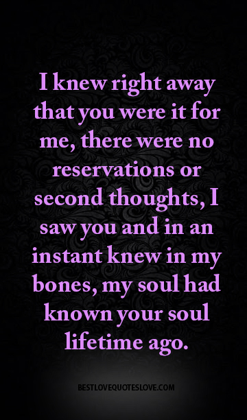 I knew right away that you were it for me, there were no reservations or second thoughts, I saw you and in an instant knew in my bones, my soul had known your soul lifetime ago.