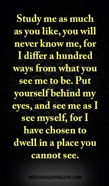 Study me as much as you like, you will never know me, for I differ a hundred ways from what you see me to be. Put yourself behind my eyes, and see me as I see myself, for I have chosen to dwell