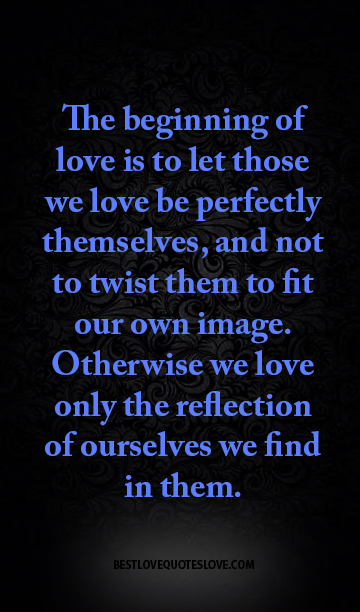 The beginning of love is to let those we love be perfectly themselves, and not to twist them to fit our own image. Otherwise we love only the reflection of ourselves we find in them.