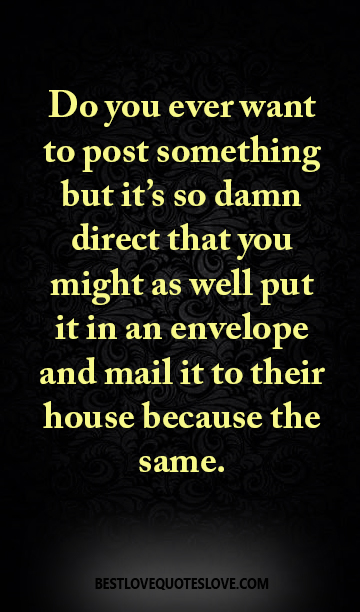 Do you ever want to post something but it's so damn direct that you might as well put it in an envelope and mail it to their house because the same.