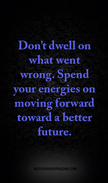 Don't dwell on what went wrong. Spend your energies on moving forward toward a better future.