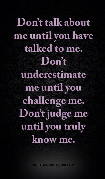 Don't talk about me until you have talked to me. Don't underestimate me until you challenge me. Don't judge me until you truly know me.