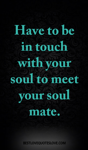 Have to be in touch with your soul to meet your soul mate.