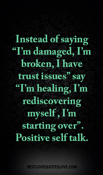"Instead of saying ""I'm damaged, I'm broken, I have trust issues"" say ""I'm healing, I'm rediscovering myself , I'm starting over"". Positive self talk."