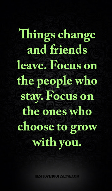 Things change and friends leave. Focus on the people who stay. Focus on the ones who choose to grow with you.