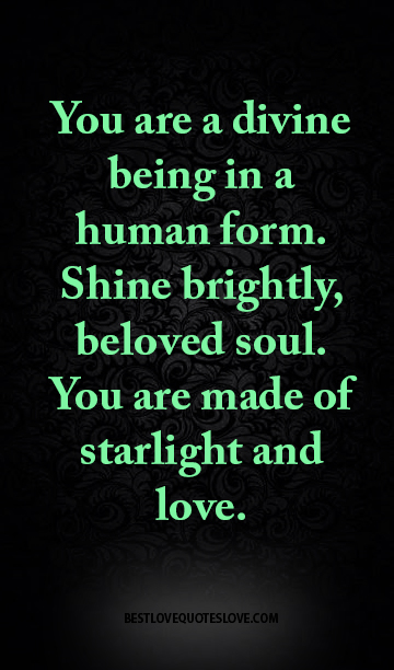 You are a divine being in a human form. Shine brightly, beloved soul. You are made of starlight and love.