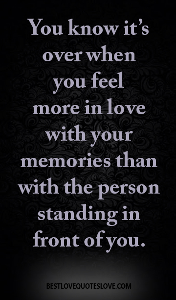 You know it's over when you feel more in love with your memories than with the person standing in front of you.