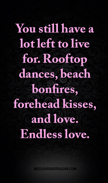 You still have a lot left to live for. Rooftop dances, beach bonfires, forehead kisses, and love. Endless love.