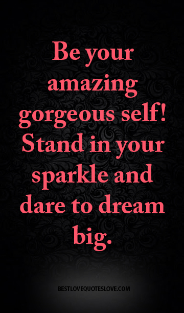 Be your amazing gorgeous self! Stand in your sparkle and dare to dream big.