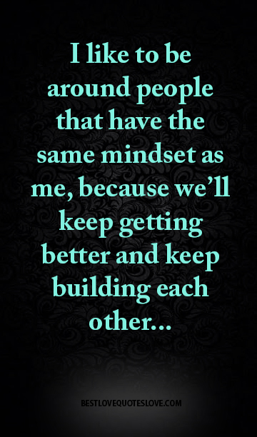 I like to be around people that have the same mindset as me, because we'll keep getting better and keep building each other...
