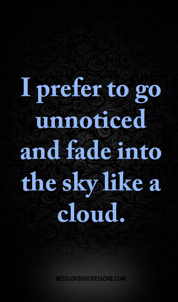 I prefer to go unnoticed and fade into the sky like a cloud.