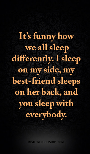 It's funny how we all sleep differently. I sleep on my side, my best-friend sleeps on her back, and you sleep with everybody.