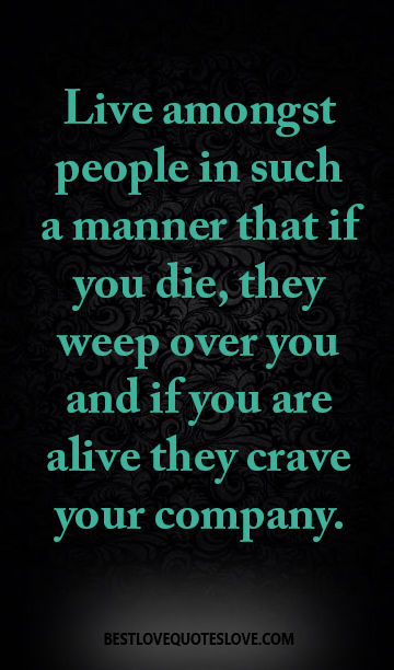 Live amongst people in such a manner that if you die, they weep over you and if you are alive they crave your company.