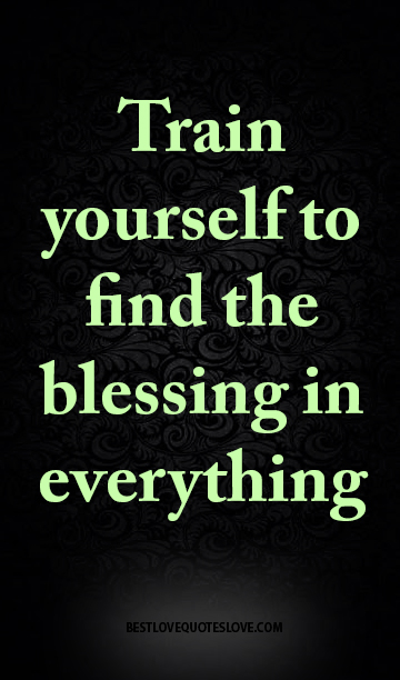 Train yourself to find the blessing in everything