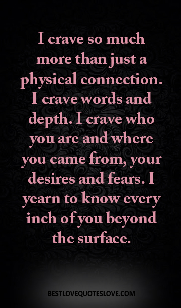 I crave so much more than just a physical connection. I crave words and depth. I crave who you are and where you came from, your desires and fears. I yearn to know every inch of you beyond the surface.