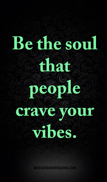 Be the soul that people crave your vibes.