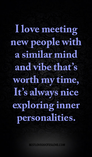 I love meeting new people with a similar mind and vibe that's worth my time, It's always nice exploring inner personalities.
