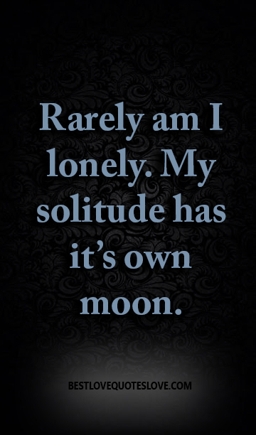 Rarely am I lonely. My solitude has it's own moon.