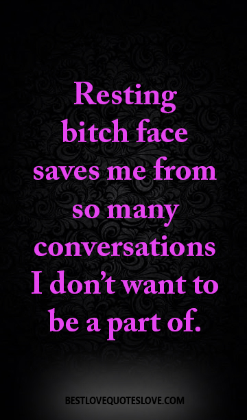 Resting bitch face saves me from so many conversations I don't want to be a part of.