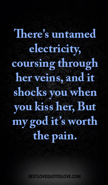 There's untamed electricity, coursing through her veins, and it shocks you when you kiss her, But my god it's worth the pain