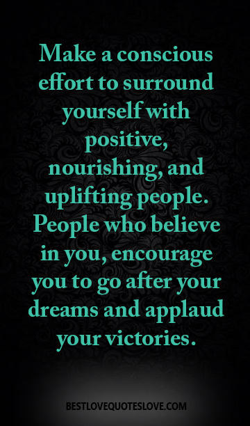 Make a conscious effort to surround yourself with positive, nourishing, and uplifting people. People who believe in you, encourage you to go after your dreams and applaud your victories.
