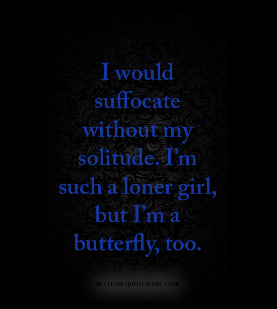 I would suffocate without my solitude. I'm such a loner girl, but I'm a butterfly, too.