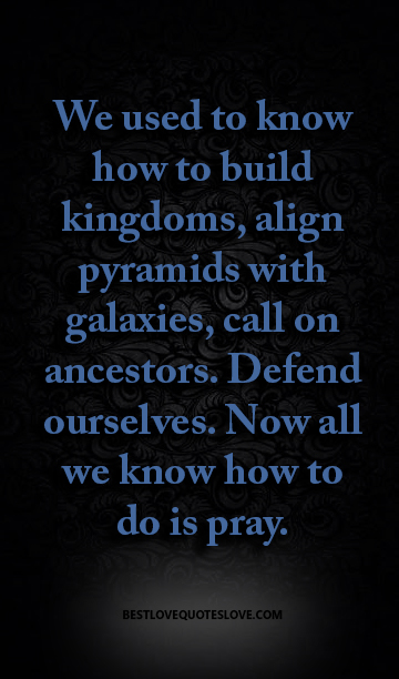 We used to know how to build kingdoms, align pyramids with galaxies, call on ancestors. Defend ourselves. Now all we know how to do is pray.