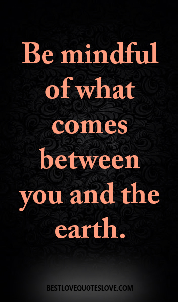 Be mindful of what comes between you and the earth.