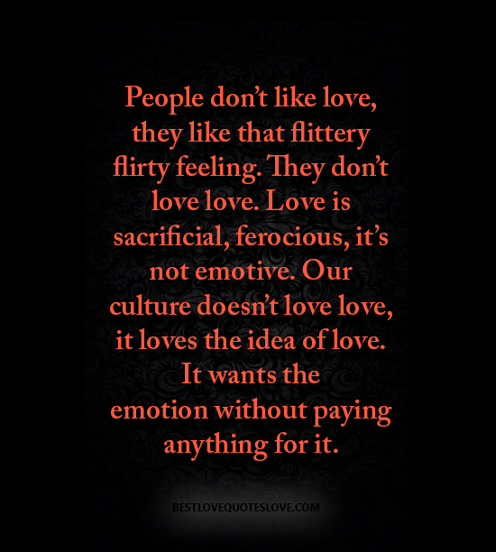 People don't like love, they like that flittery flirty feeling. They don't love love. Love is sacrificial, ferocious, it's not emotive. Our culture doesn't love love, it loves the idea of love.