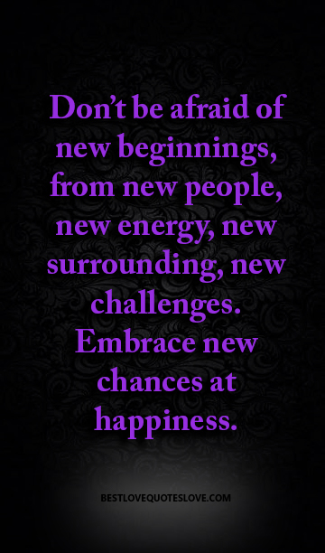 Don't be afraid of new beginnings, from new people, new energy, new surrounding, new challenges. Embrace new chances at happiness.