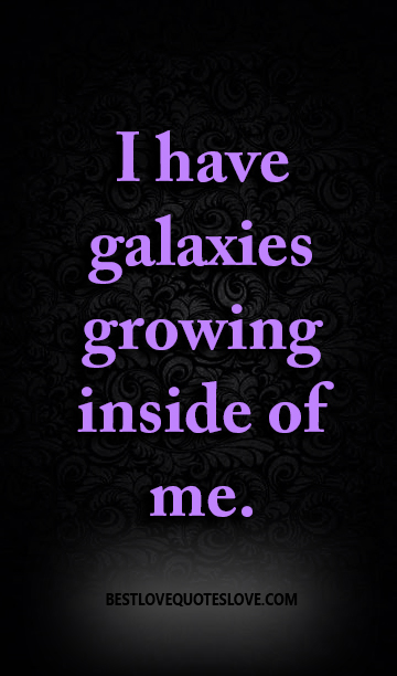 I have galaxies growing inside of me.