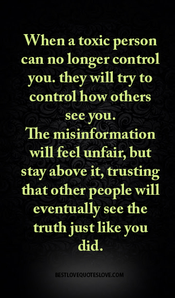 When a toxic person can no longer control you. they will try to control how others see you. The misinformation will feel unfair, but stay above it