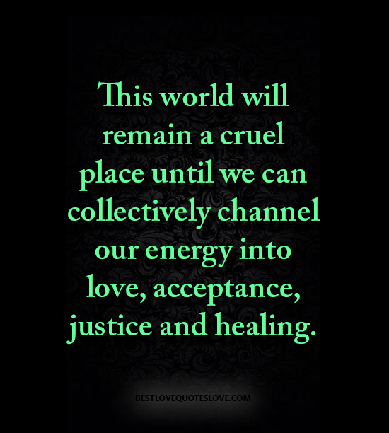This world will remain a cruel place until we can collectively channel our energy into love, acceptance, justice and healing.