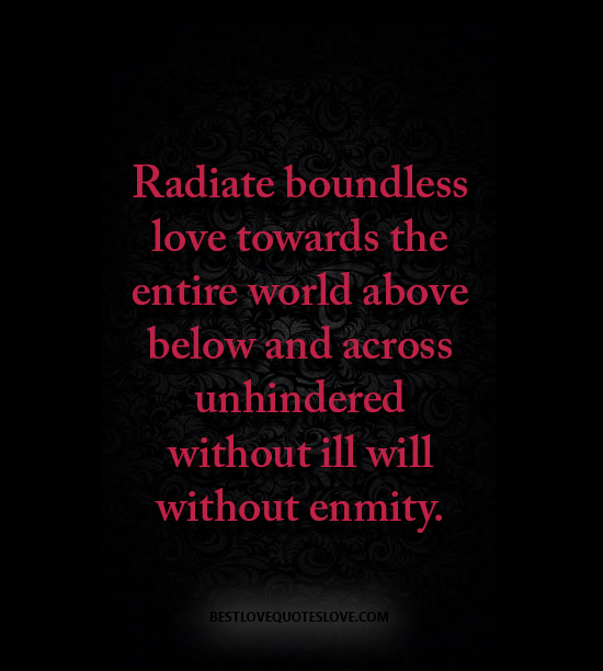 Radiate boundless love towards the entire world above below and across unhindered without ill will without enmity.