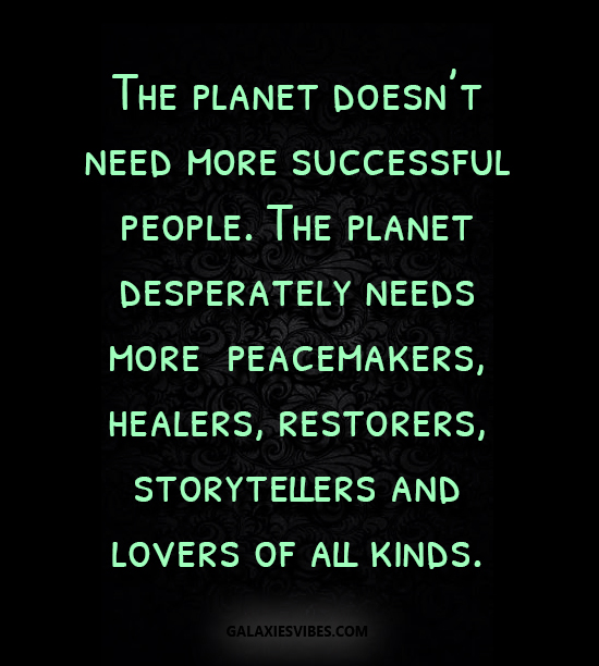 The planet doesn't need more successful people. The planet desperately needs more peacemakers, healers, restorers,
