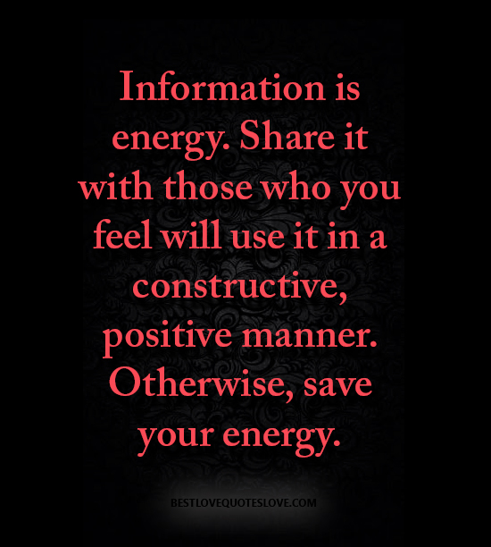 Information is energy. Share it with those who you feel will use it in a constructive, positive manner. Otherwise, save your energy.