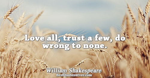 Love all, trust a few, do wrong to none.. William Shakespeare