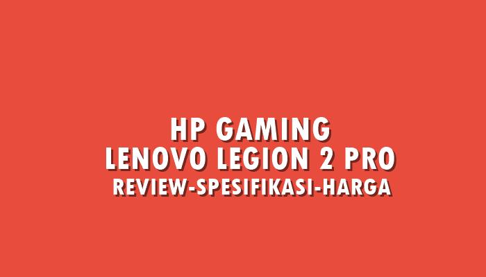 Review Lenovo Legion 2 Pro, HP Gaming Terbaik di Kelasnya